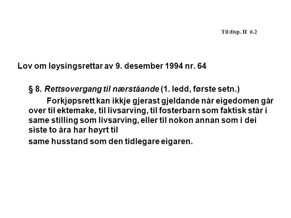 Til disp. II 6.2 Lov om løysingsrettar av 9. desember 1994 nr. 64 § 8. Rettsovergang til nærståande (1. ledd, første setn.) Forkjøpsrett kan ikkje gje