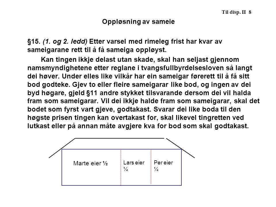 Til disp. II 8 Oppløsning av sameie §15. (1. og 2. ledd) Etter varsel med rimeleg frist har kvar av sameigarane rett til å få sameiga oppløyst. Kan ti