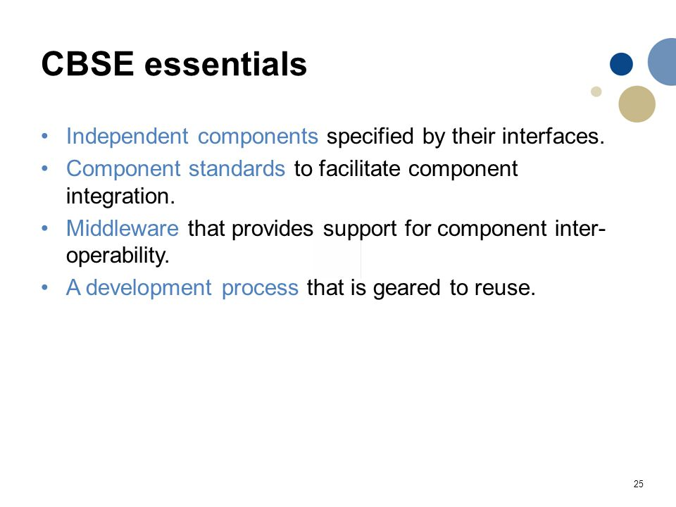 25 CBSE essentials Independent components specified by their interfaces. Component standards to facilitate component integration. Middleware that prov