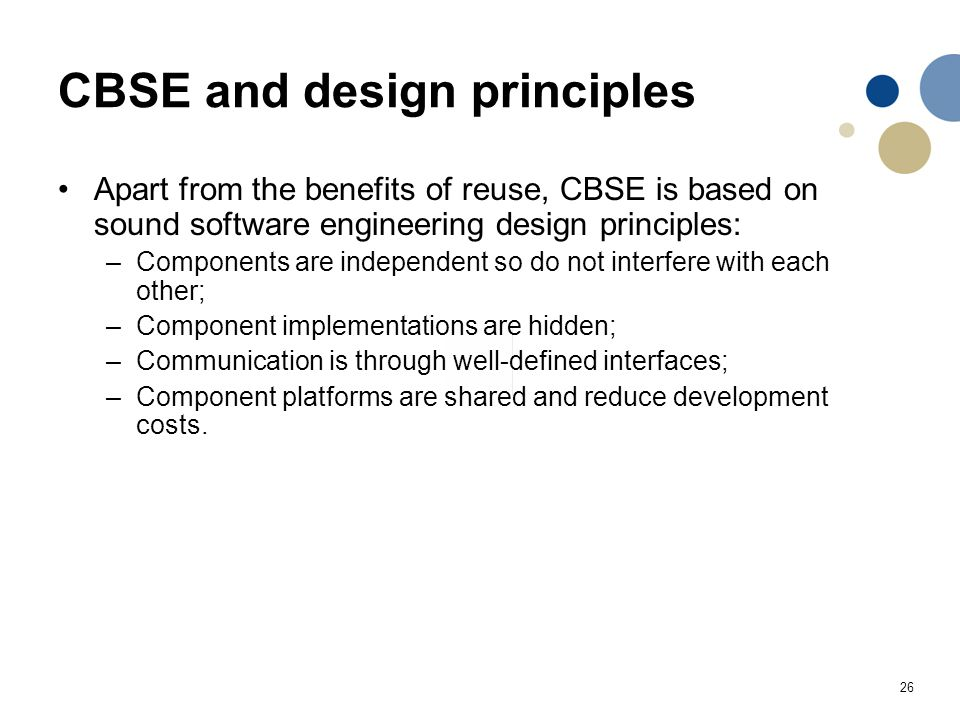 26 CBSE and design principles Apart from the benefits of reuse, CBSE is based on sound software engineering design principles: –Components are indepen