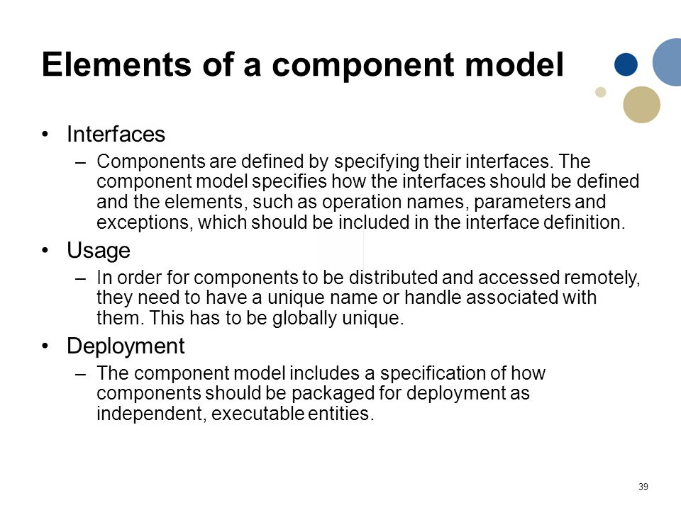 39 Elements of a component model Interfaces –Components are defined by specifying their interfaces. The component model specifies how the interfaces s