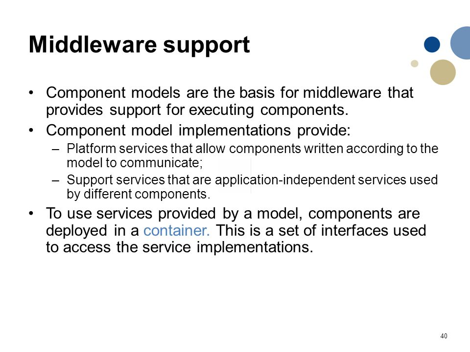 40 Middleware support Component models are the basis for middleware that provides support for executing components. Component model implementations pr