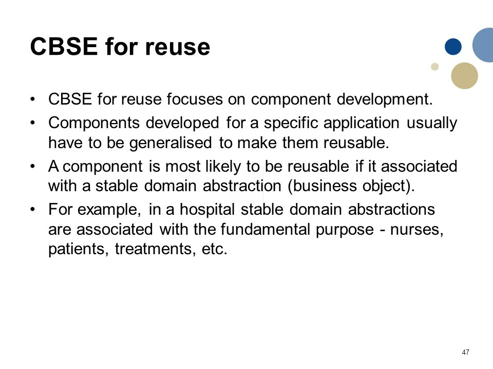 47 CBSE for reuse CBSE for reuse focuses on component development. Components developed for a specific application usually have to be generalised to m
