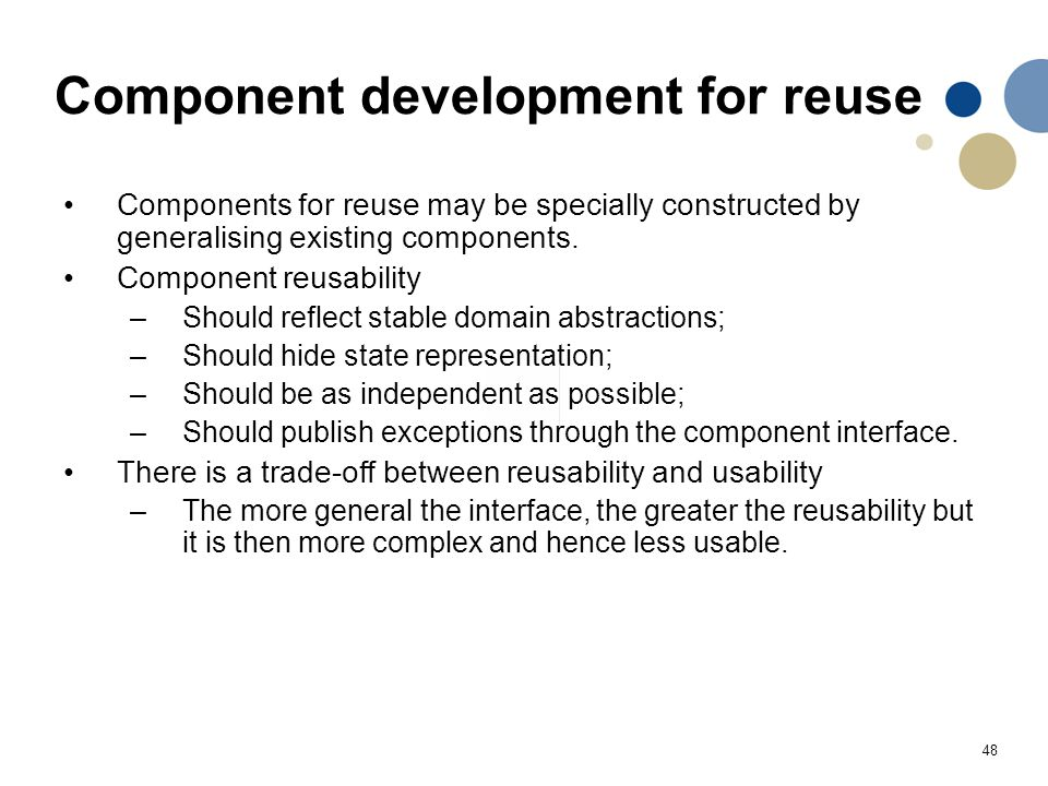 48 Component development for reuse Components for reuse may be specially constructed by generalising existing components. Component reusability –Shoul