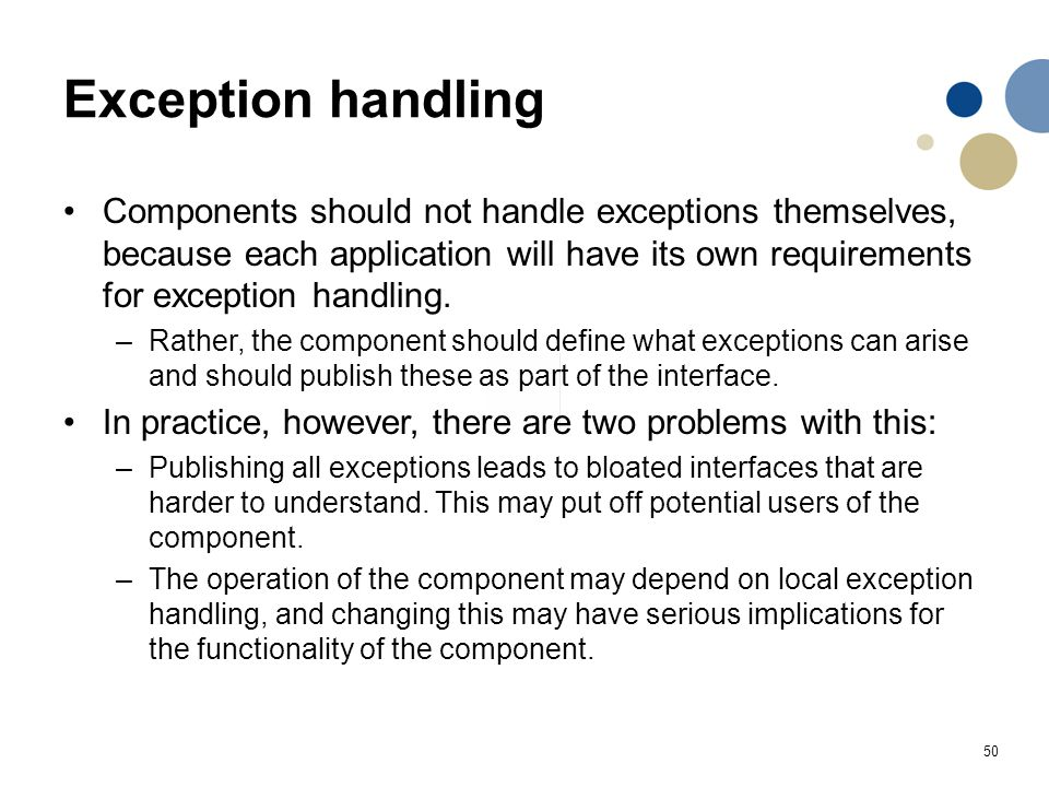 50 Exception handling Components should not handle exceptions themselves, because each application will have its own requirements for exception handli