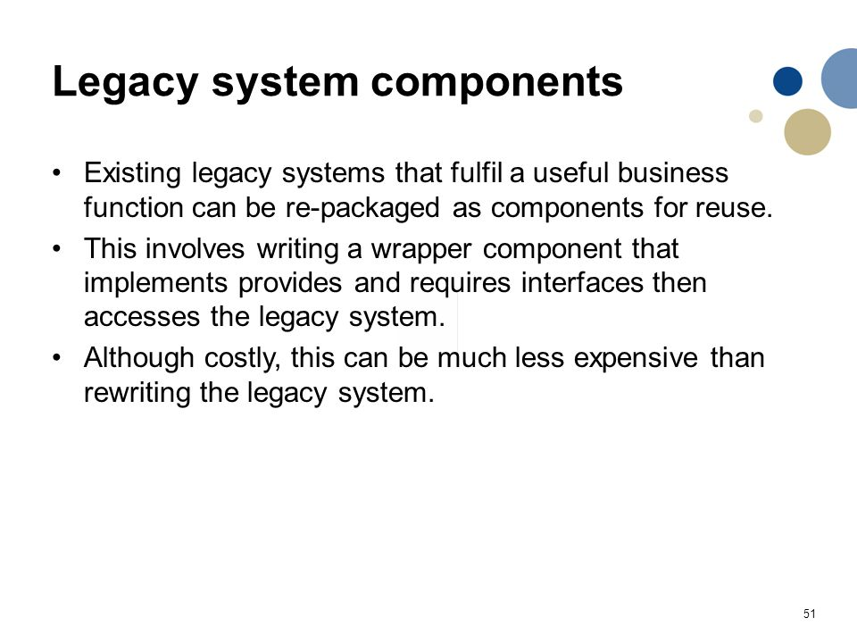 51 Legacy system components Existing legacy systems that fulfil a useful business function can be re-packaged as components for reuse. This involves w