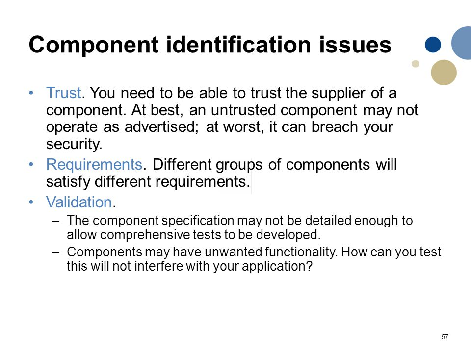 57 Component identification issues Trust. You need to be able to trust the supplier of a component. At best, an untrusted component may not operate as
