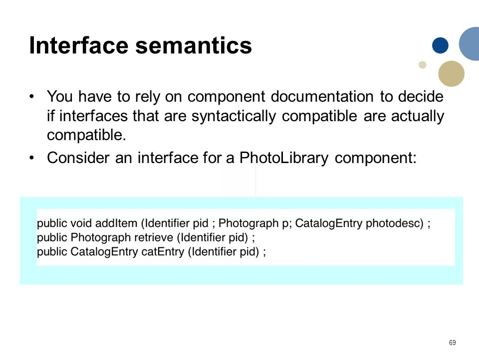 69 Interface semantics You have to rely on component documentation to decide if interfaces that are syntactically compatible are actually compatible.