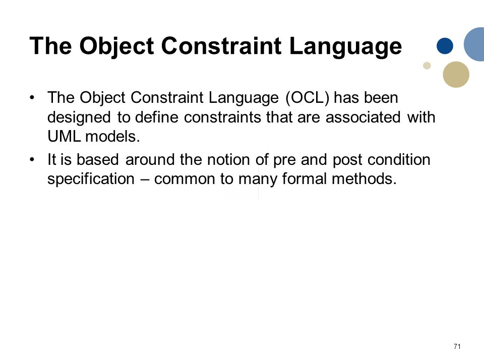 71 The Object Constraint Language The Object Constraint Language (OCL) has been designed to define constraints that are associated with UML models. It