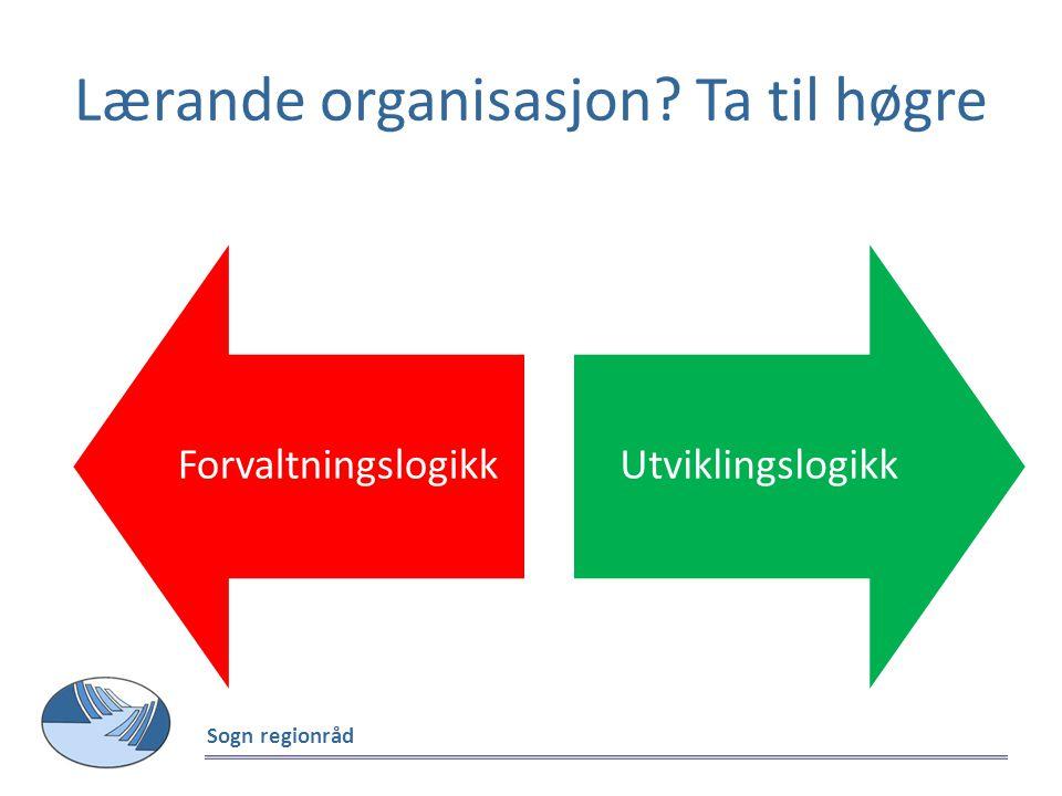 Lærande organisasjon? Ta til høgre Sogn regionråd ForvaltningslogikkUtviklingslogikk