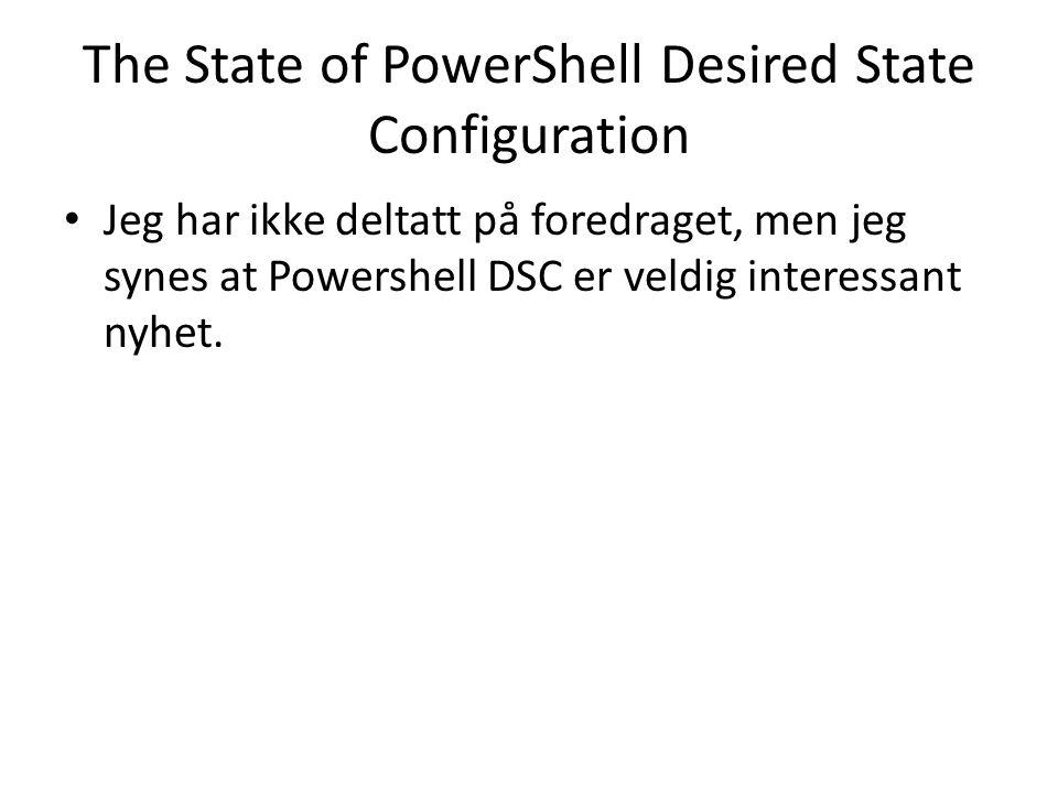 The State of PowerShell Desired State Configuration Jeg har ikke deltatt på foredraget, men jeg synes at Powershell DSC er veldig interessant nyhet.