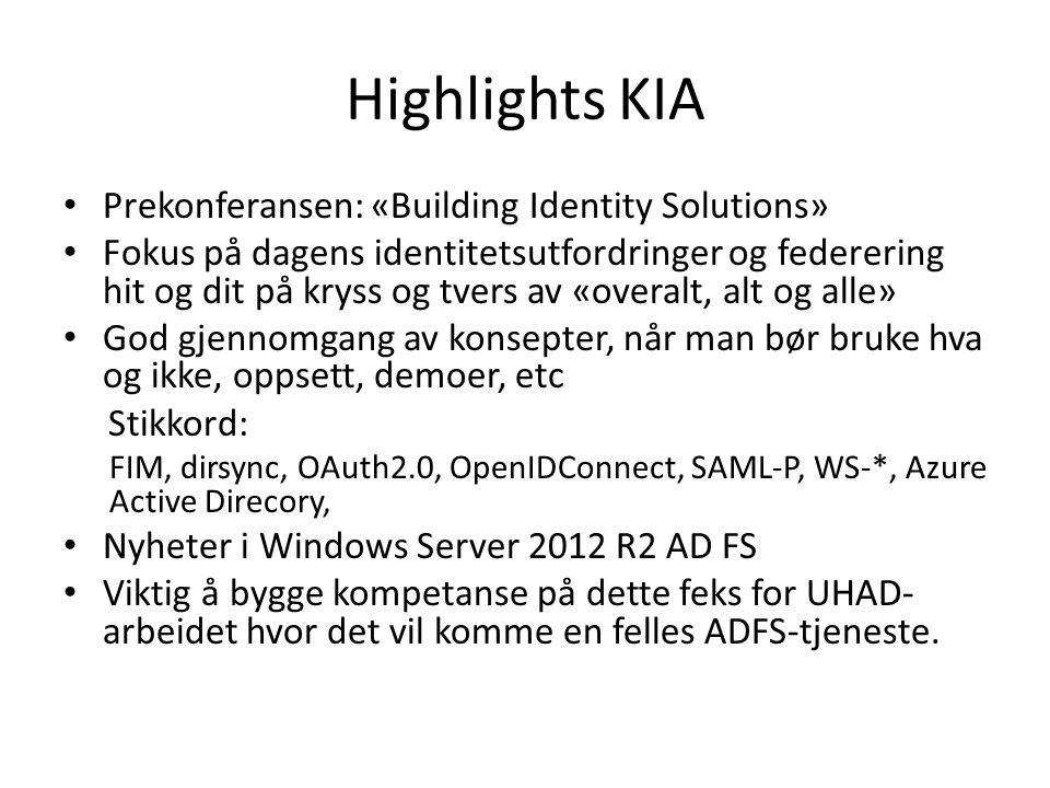 Highlights KIA Prekonferansen: «Building Identity Solutions» Fokus på dagens identitetsutfordringer og federering hit og dit på kryss og tvers av «overalt, alt og alle» God gjennomgang av konsepter, når man bør bruke hva og ikke, oppsett, demoer, etc Stikkord: FIM, dirsync, OAuth2.0, OpenIDConnect, SAML-P, WS-*, Azure Active Direcory, Nyheter i Windows Server 2012 R2 AD FS Viktig å bygge kompetanse på dette feks for UHAD- arbeidet hvor det vil komme en felles ADFS-tjeneste.