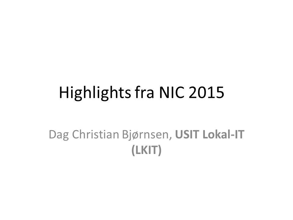 Highlights fra NIC 2015 Dag Christian Bjørnsen, USIT Lokal-IT (LKIT)