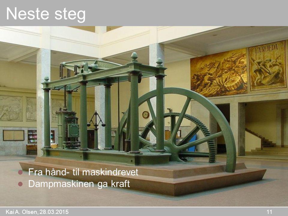 Kai A. Olsen, 28.03.2015 11 Neste steg Fra hånd- til maskindrevet Dampmaskinen ga kraft