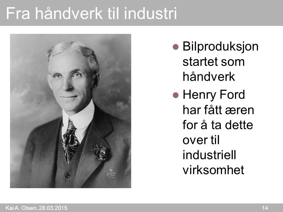 Kai A. Olsen, 28.03.2015 14 Fra håndverk til industri Bilproduksjon startet som håndverk Henry Ford har fått æren for å ta dette over til industriell