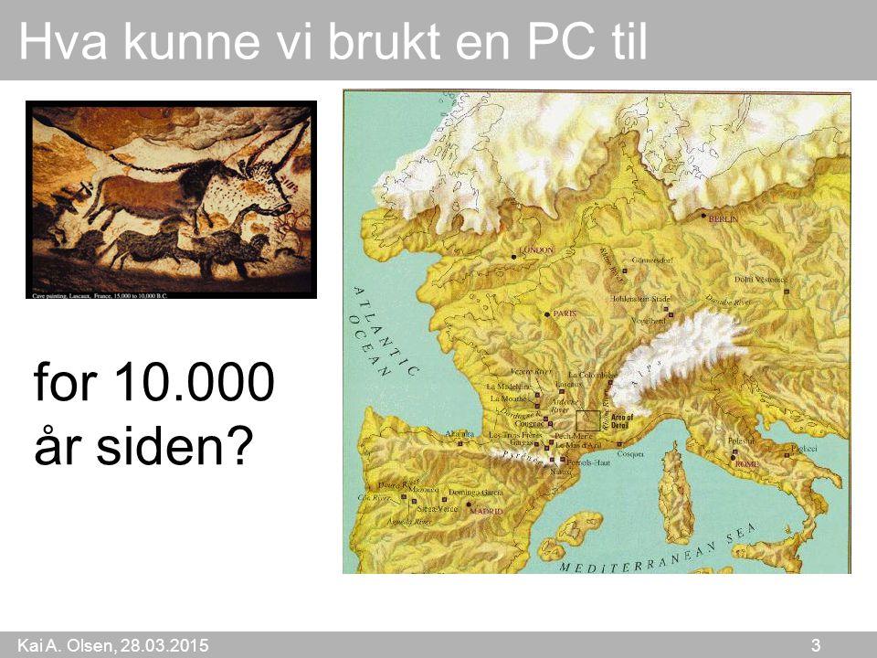 Kai A. Olsen, 28.03.2015 3 Hva kunne vi brukt en PC til for 10.000 år siden?
