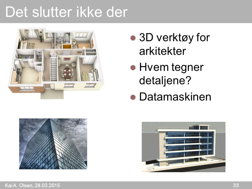 Kai A. Olsen, 28.03.2015 33 Det slutter ikke der 3D verktøy for arkitekter Hvem tegner detaljene? Datamaskinen