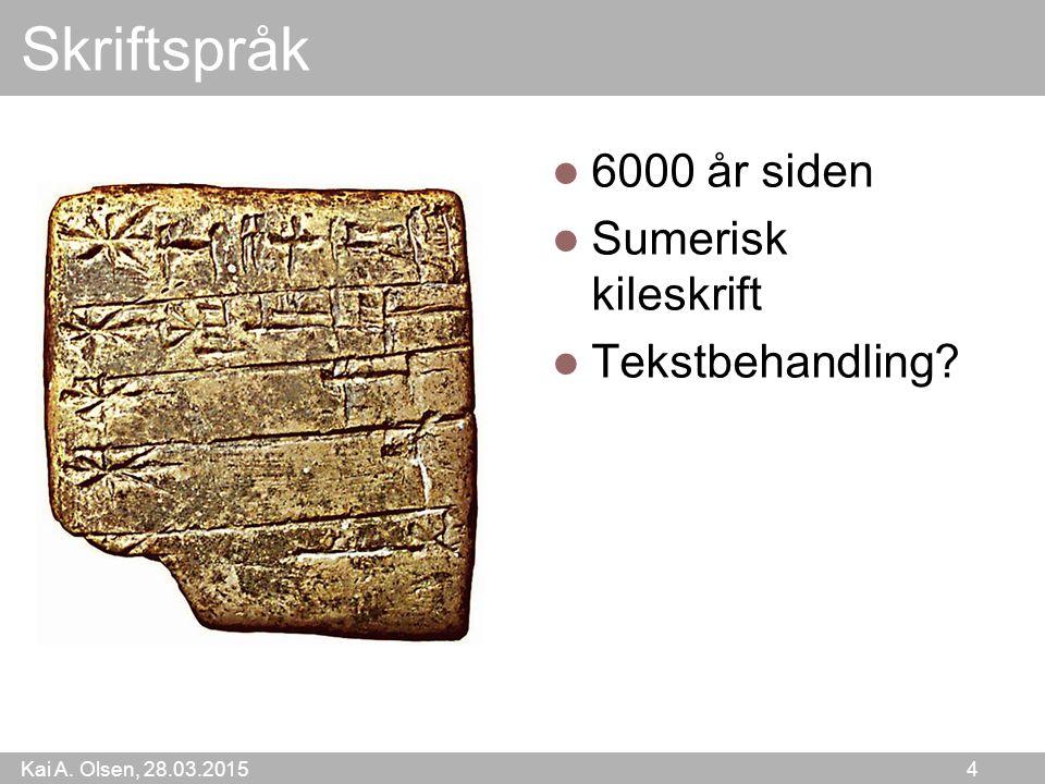 Kai A. Olsen, 28.03.2015 4 Skriftspråk 6000 år siden Sumerisk kileskrift Tekstbehandling?
