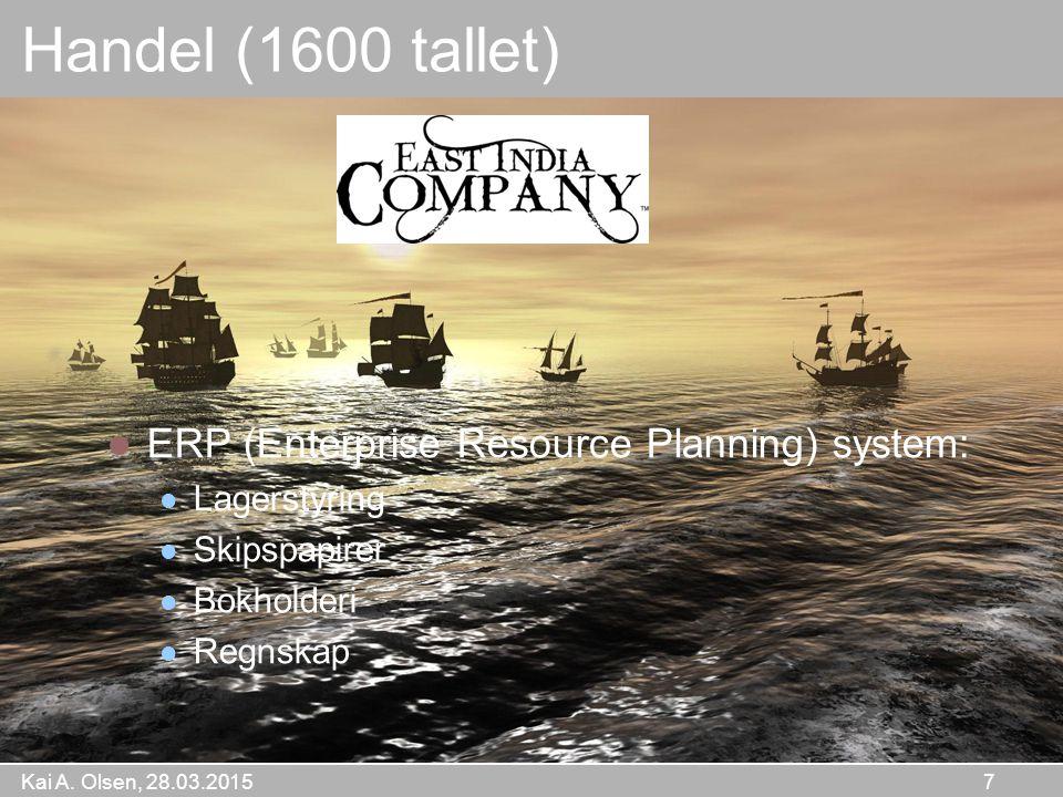 Kai A. Olsen, 28.03.2015 7 Handel (1600 tallet) ERP (Enterprise Resource Planning) system: Lagerstyring Skipspapirer Bokholderi Regnskap