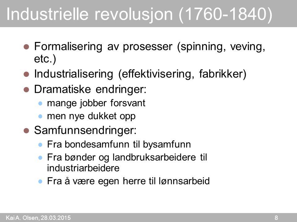 Kai A. Olsen, 28.03.2015 8 Industrielle revolusjon (1760-1840) Formalisering av prosesser (spinning, veving, etc.) Industrialisering (effektivisering,