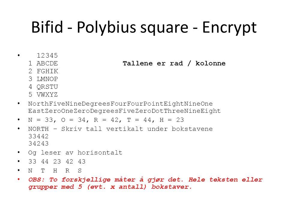 Bifid - Polybius square - Encrypt 12345 1 ABCDE Tallene er rad / kolonne 2 FGHIK 3 LMNOP 4 QRSTU 5 VWXYZ NorthFiveNineDegreesFourFourPointEightNineOne EastZeroOneZeroDegreesFiveZeroDotThreeNineEight N = 33, O = 34, R = 42, T = 44, H = 23 NORTH – Skriv tall vertikalt under bokstavene 33442 34243 Og leser av horisontalt 33 44 23 42 43 N T H R S OBS: To forskjellige måter å gjør det.