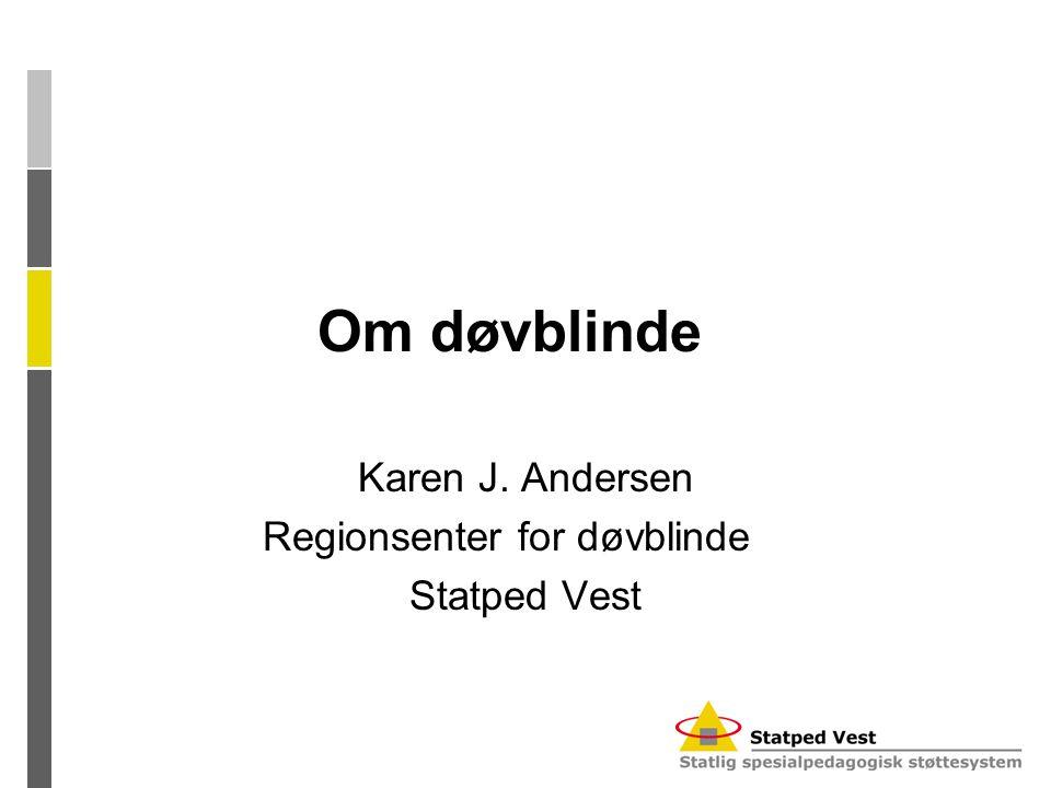 Om døvblinde Karen J. Andersen Regionsenter for døvblinde Statped Vest