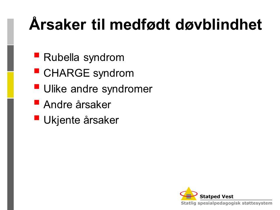 Årsaker til medfødt døvblindhet  Rubella syndrom  CHARGE syndrom  Ulike andre syndromer  Andre årsaker  Ukjente årsaker