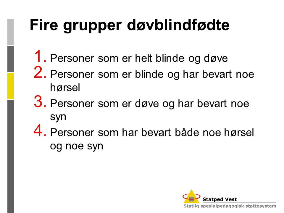 Fire grupper døvblindfødte 1. Personer som er helt blinde og døve 2. Personer som er blinde og har bevart noe hørsel 3. Personer som er døve og har be