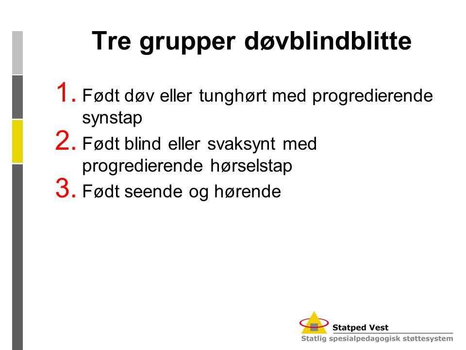 Tre grupper døvblindblitte 1. Født døv eller tunghørt med progredierende synstap 2. Født blind eller svaksynt med progredierende hørselstap 3. Født se