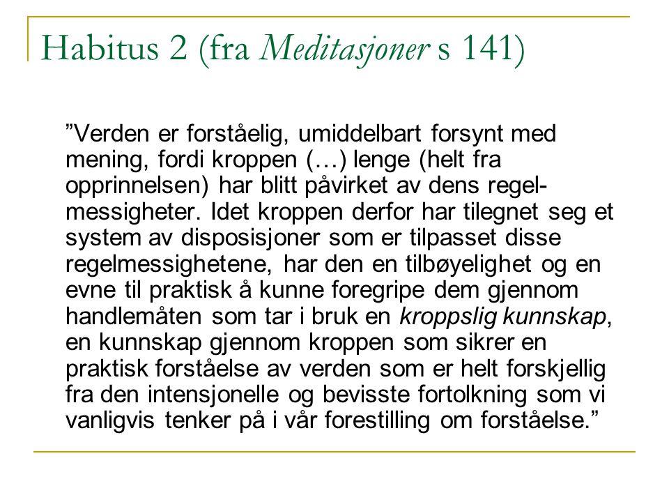 Habitus 2 (fra Meditasjoner s 141) Verden er forståelig, umiddelbart forsynt med mening, fordi kroppen (…) lenge (helt fra opprinnelsen) har blitt påvirket av dens regel- messigheter.