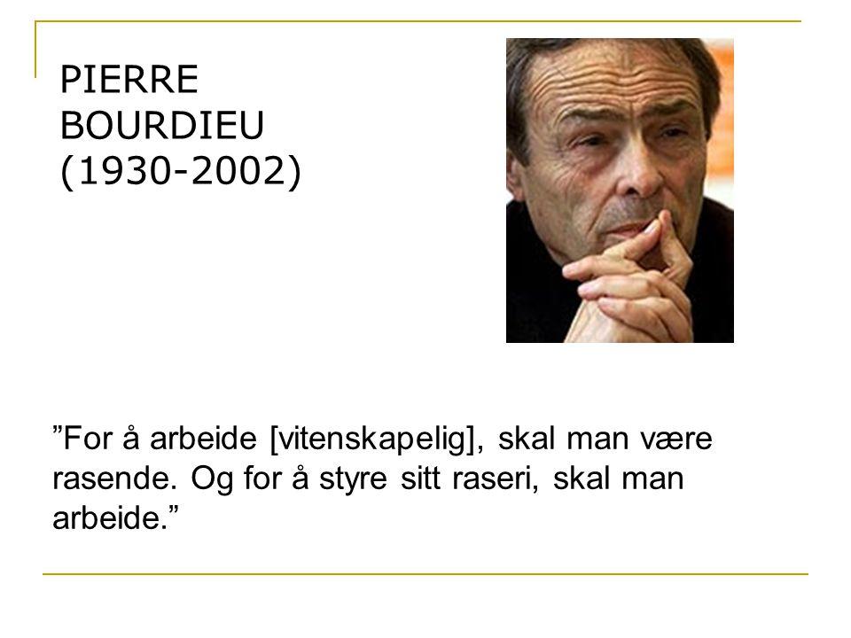 PIERRE BOURDIEU (1930-2002) For å arbeide [vitenskapelig], skal man være rasende.