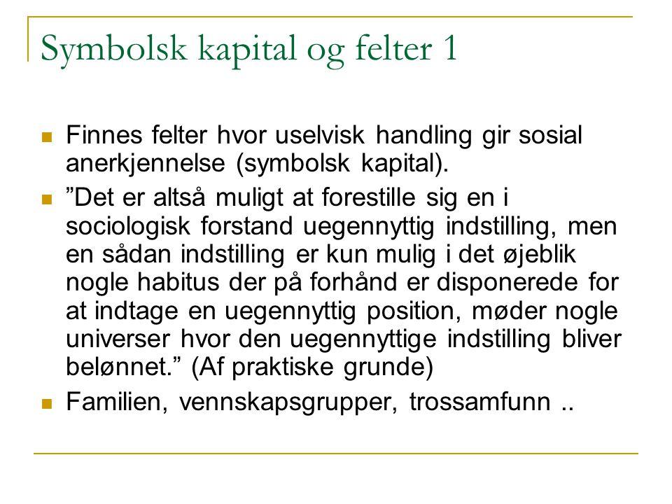 Symbolsk kapital og felter 1 Finnes felter hvor uselvisk handling gir sosial anerkjennelse (symbolsk kapital).