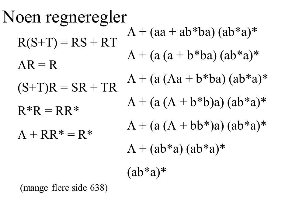 Noen regneregler R(S+T) = RS + RT  R = R (S+T)R = SR + TR R*R = RR*  + RR* = R* (mange flere side 638)  + (aa + ab*ba) (ab*a)*  + (a + b*ba) (ab*a