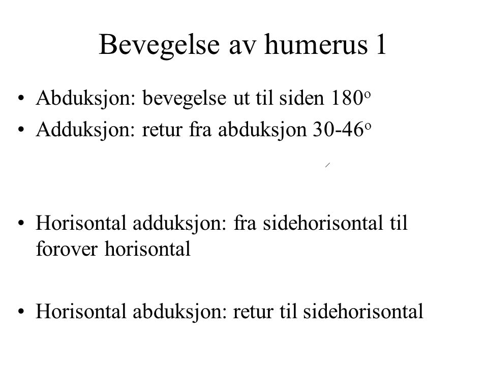 Bevegelse av humerus 1 Abduksjon: bevegelse ut til siden 180 o Adduksjon: retur fra abduksjon 30-46 o Horisontal adduksjon: fra sidehorisontal til for