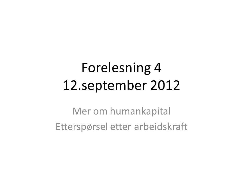 Forelesning 4 12.september 2012 Mer om humankapital Etterspørsel etter arbeidskraft