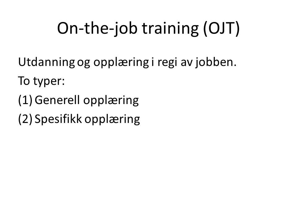 On-the-job training (OJT) Utdanning og opplæring i regi av jobben. To typer: (1)Generell opplæring (2)Spesifikk opplæring