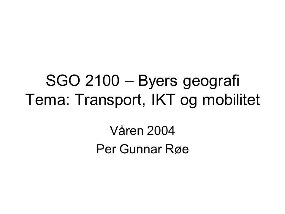 SGO 2100 – Byers geografi Tema: Transport, IKT og mobilitet Våren 2004 Per Gunnar Røe