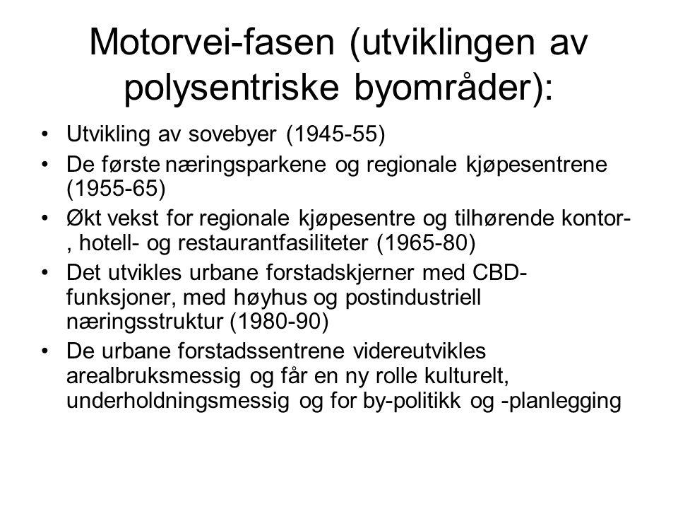Motorvei-fasen (utviklingen av polysentriske byområder): Utvikling av sovebyer (1945-55) De første næringsparkene og regionale kjøpesentrene (1955-65) Økt vekst for regionale kjøpesentre og tilhørende kontor-, hotell- og restaurantfasiliteter (1965-80) Det utvikles urbane forstadskjerner med CBD- funksjoner, med høyhus og postindustriell næringsstruktur (1980-90) De urbane forstadssentrene videreutvikles arealbruksmessig og får en ny rolle kulturelt, underholdningsmessig og for by-politikk og -planlegging