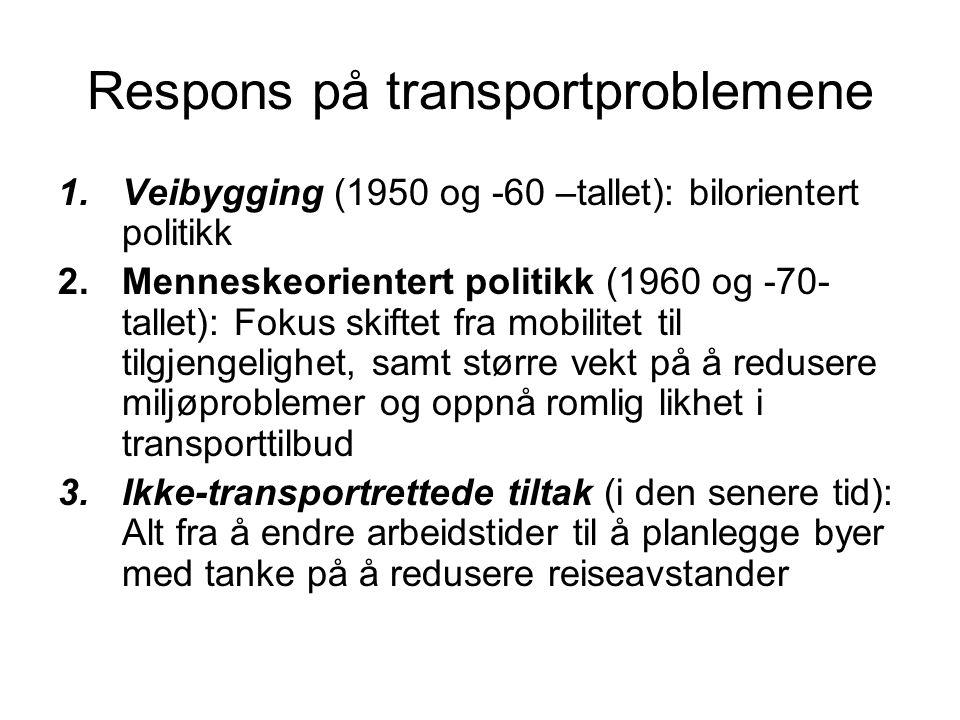 Respons på transportproblemene 1.Veibygging (1950 og -60 –tallet): bilorientert politikk 2.Menneskeorientert politikk (1960 og -70- tallet): Fokus skiftet fra mobilitet til tilgjengelighet, samt større vekt på å redusere miljøproblemer og oppnå romlig likhet i transporttilbud 3.Ikke-transportrettede tiltak (i den senere tid): Alt fra å endre arbeidstider til å planlegge byer med tanke på å redusere reiseavstander