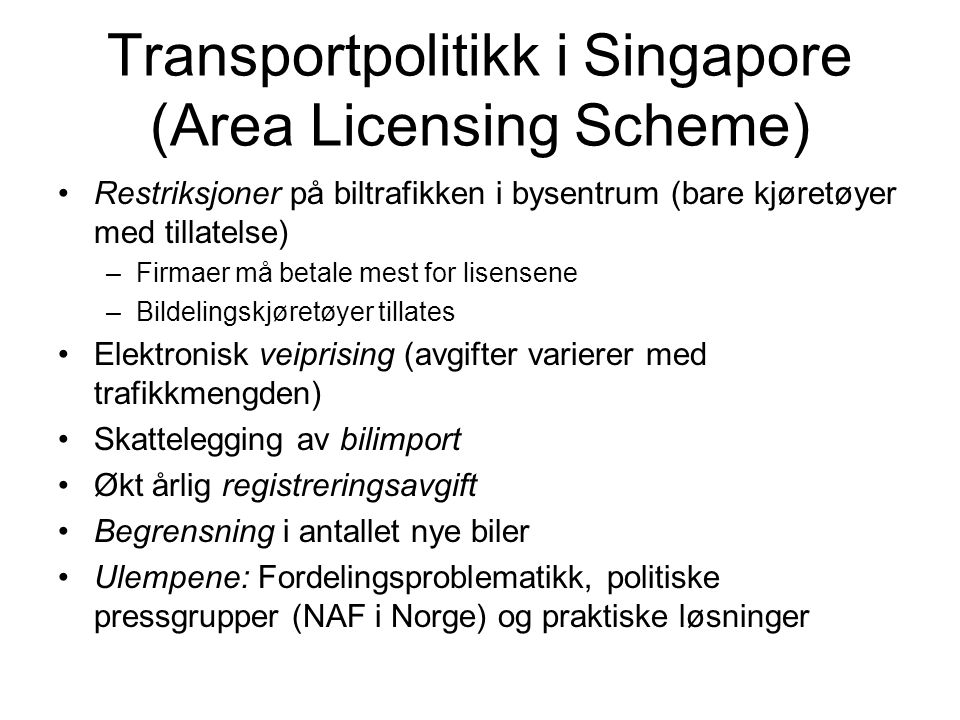 Transportpolitikk i Singapore (Area Licensing Scheme) Restriksjoner på biltrafikken i bysentrum (bare kjøretøyer med tillatelse) –Firmaer må betale mest for lisensene –Bildelingskjøretøyer tillates Elektronisk veiprising (avgifter varierer med trafikkmengden) Skattelegging av bilimport Økt årlig registreringsavgift Begrensning i antallet nye biler Ulempene: Fordelingsproblematikk, politiske pressgrupper (NAF i Norge) og praktiske løsninger