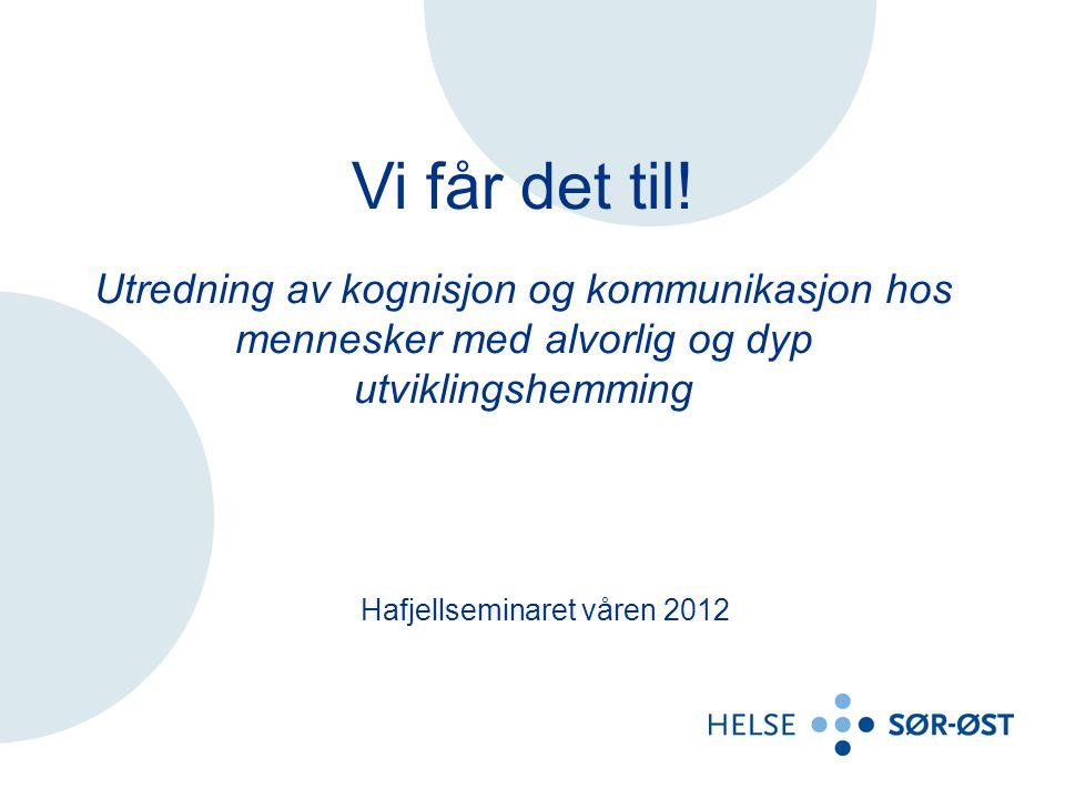 Vi får det til! Utredning av kognisjon og kommunikasjon hos mennesker med alvorlig og dyp utviklingshemming Hafjellseminaret våren 2012