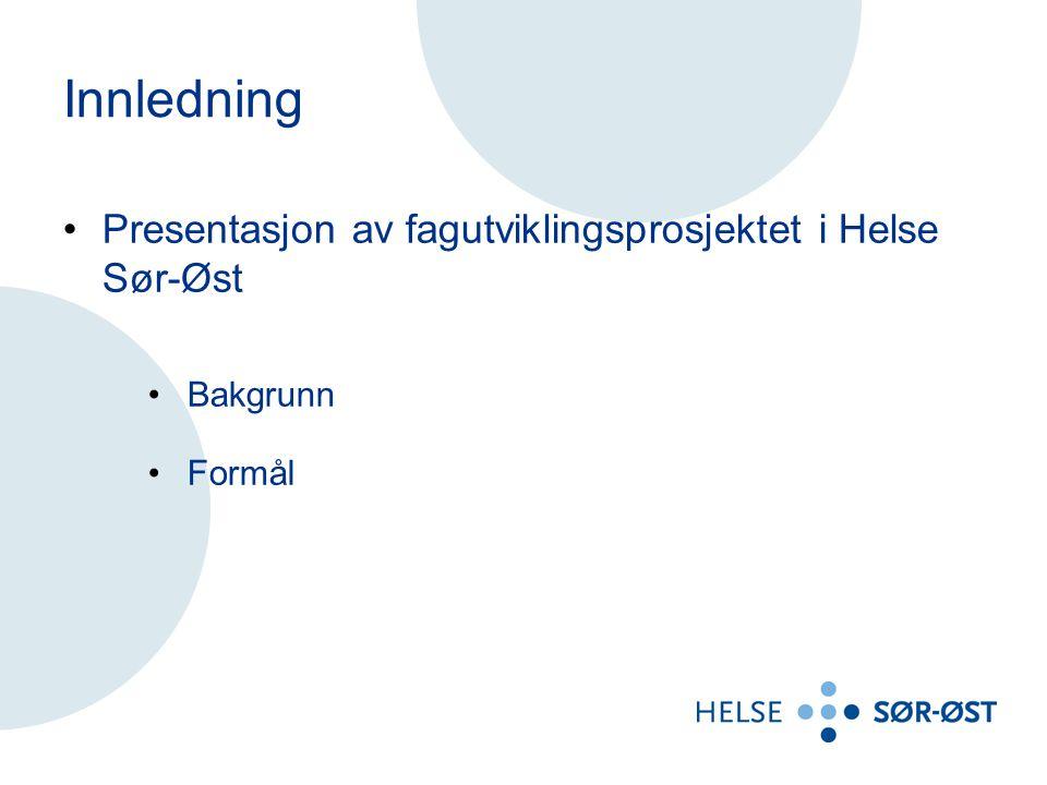 Innledning Presentasjon av fagutviklingsprosjektet i Helse Sør-Øst Bakgrunn Formål