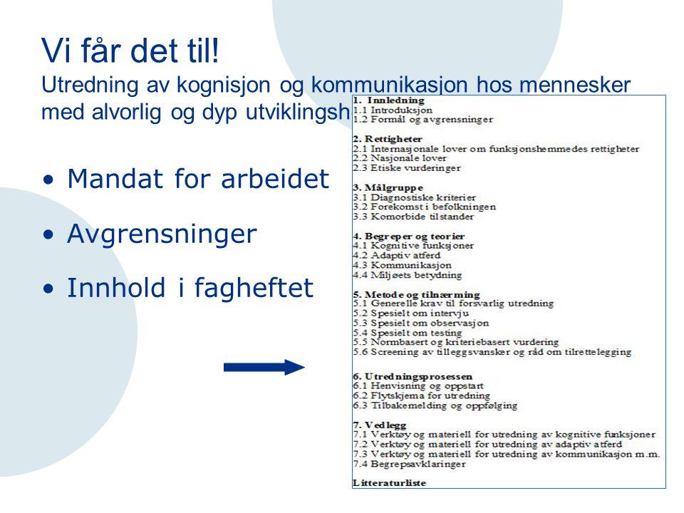 Vi får det til! Utredning av kognisjon og kommunikasjon hos mennesker med alvorlig og dyp utviklingshemming Mandat for arbeidet Avgrensninger Innhold