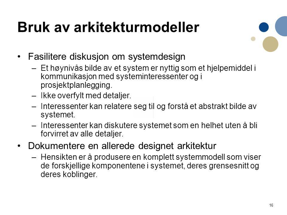 16 Bruk av arkitekturmodeller Fasilitere diskusjon om systemdesign –Et høynivås bilde av et system er nyttig som et hjelpemiddel i kommunikasjon med systeminteressenter og i prosjektplanlegging.