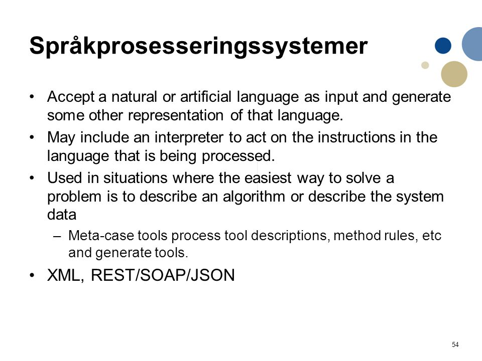 54 Språkprosesseringssystemer Accept a natural or artificial language as input and generate some other representation of that language.