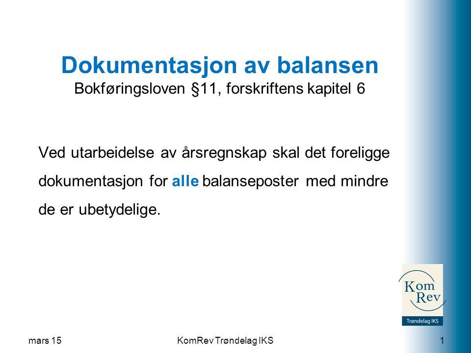 KomRev Trøndelag IKS Dokumentasjon av balansen Bokføringsloven §11, forskriftens kapitel 6 Ved utarbeidelse av årsregnskap skal det foreligge dokumentasjon for alle balanseposter med mindre de er ubetydelige.