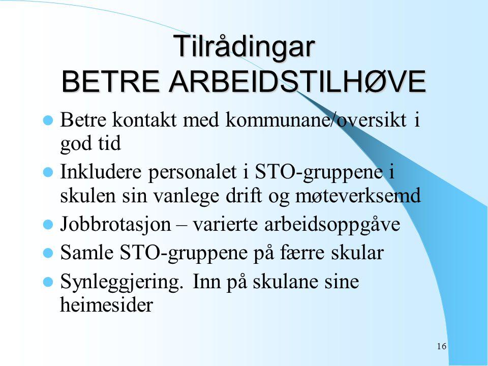 16 Tilrådingar BETRE ARBEIDSTILHØVE Betre kontakt med kommunane/oversikt i god tid Inkludere personalet i STO-gruppene i skulen sin vanlege drift og m