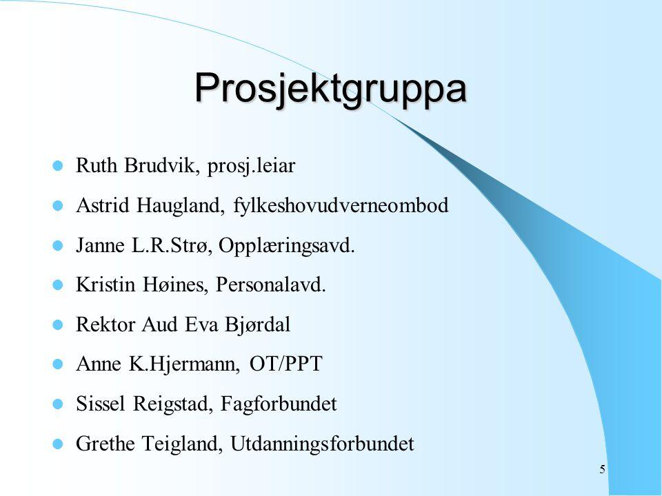 5 Prosjektgruppa Ruth Brudvik, prosj.leiar Astrid Haugland, fylkeshovudverneombod Janne L.R.Strø, Opplæringsavd. Kristin Høines, Personalavd. Rektor A