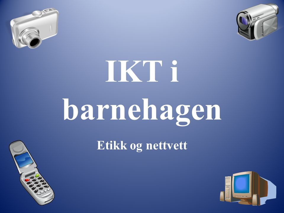 IKT i barnehagen Etikk og nettvett