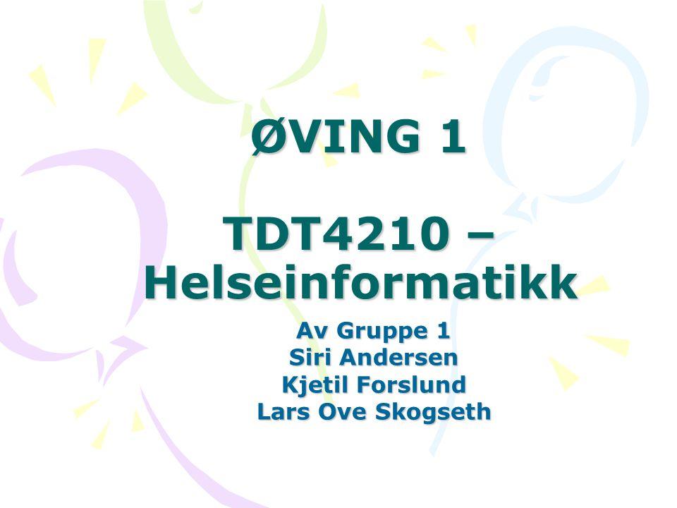 ØVING 1 TDT4210 – Helseinformatikk Av Gruppe 1 Siri Andersen Kjetil Forslund Lars Ove Skogseth